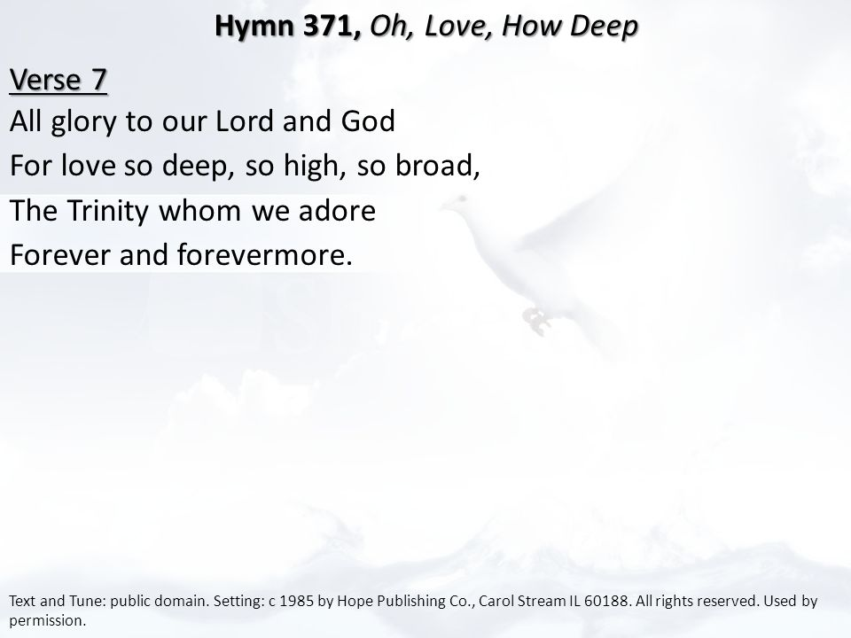 Hymn 371, Oh, Love, How Deep Hymn 371, Oh, Love, How Deep Verse 7 Verse 7 All glory to our Lord and God For love so deep, so high, so broad, The Trinity whom we adore Forever and forevermore.