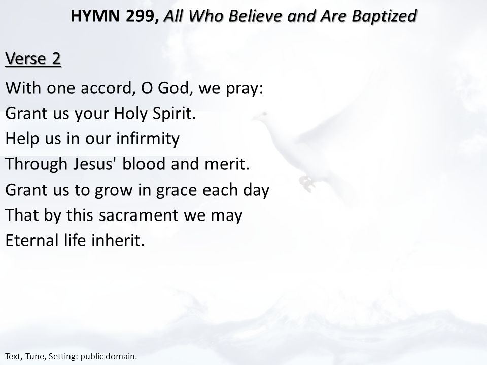 All Who Believe and Are Baptized HYMN 299, All Who Believe and Are Baptized Verse 2 With one accord, O God, we pray: Grant us your Holy Spirit.