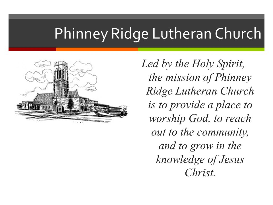 Phinney Ridge Lutheran Church Led by the Holy Spirit, the mission of Phinney Ridge Lutheran Church is to provide a place to worship God, to reach out to the community, and to grow in the knowledge of Jesus Christ.