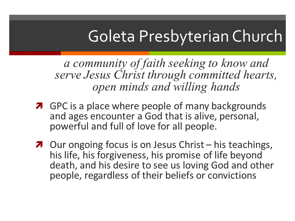 Goleta Presbyterian Church a community of faith seeking to know and serve Jesus Christ through committed hearts, open minds and willing hands  GPC is a place where people of many backgrounds and ages encounter a God that is alive, personal, powerful and full of love for all people.