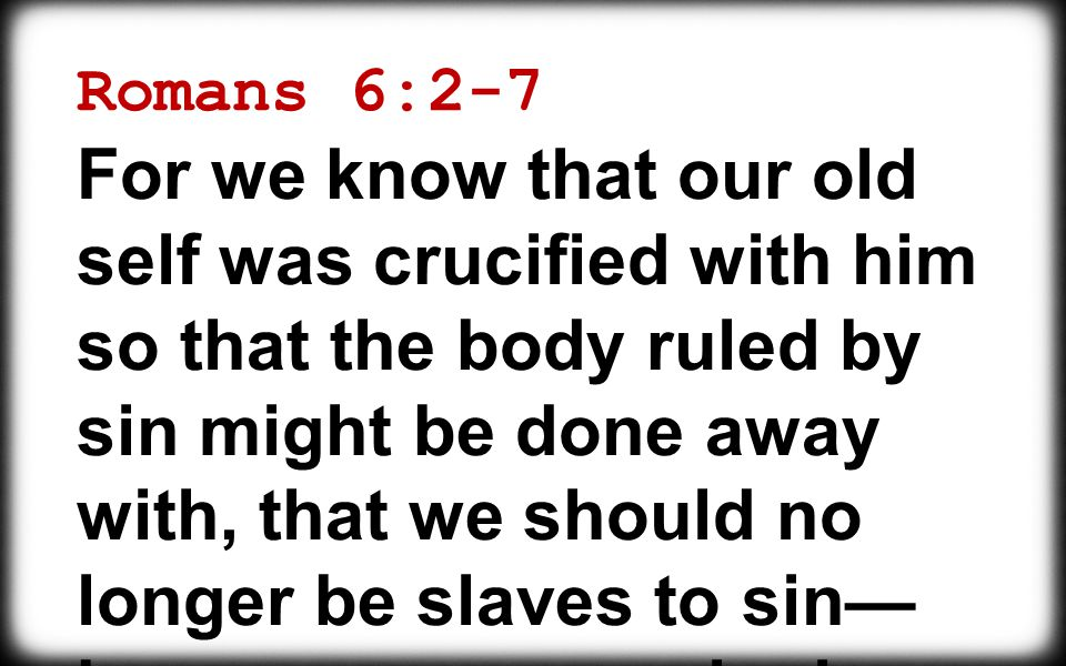 Romans 6:2-7 For we know that our old self was crucified with him so that the body ruled by sin might be done away with, that we should no longer be slaves to sin— because anyone who has died has been set free from sin.