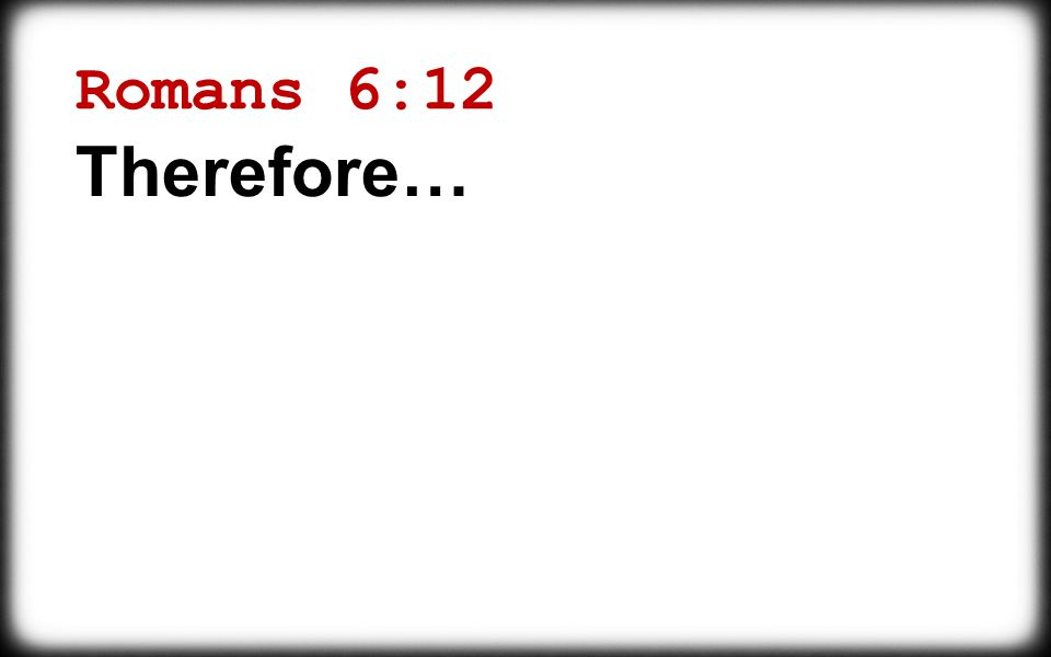 Romans 6:12 Therefore…