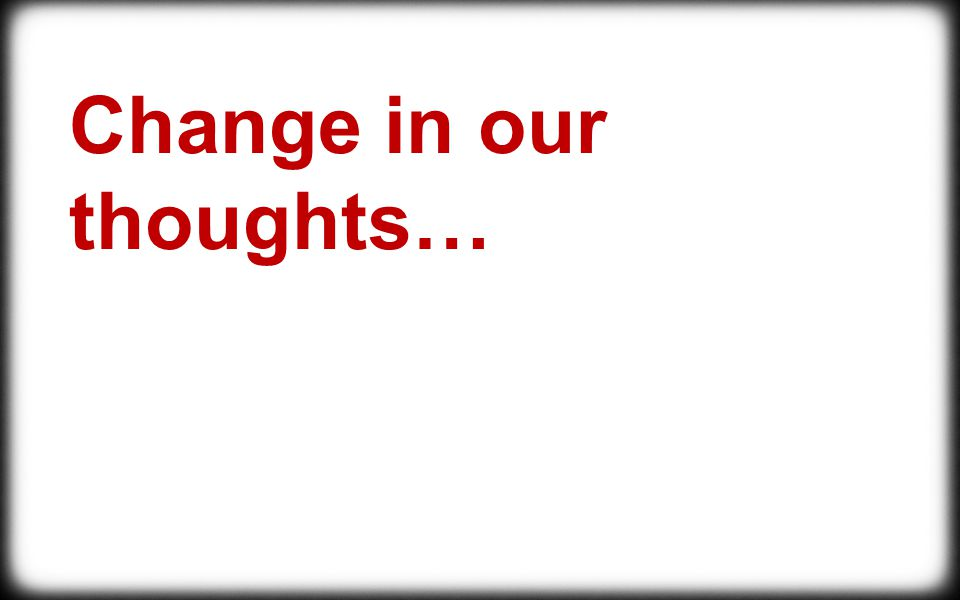 Change in our thoughts…