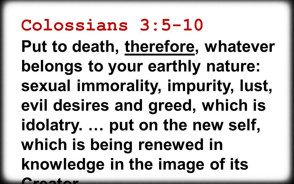 Colossians 3:5-10 Put to death, therefore, whatever belongs to your earthly nature: sexual immorality, impurity, lust, evil desires and greed, which is idolatry.