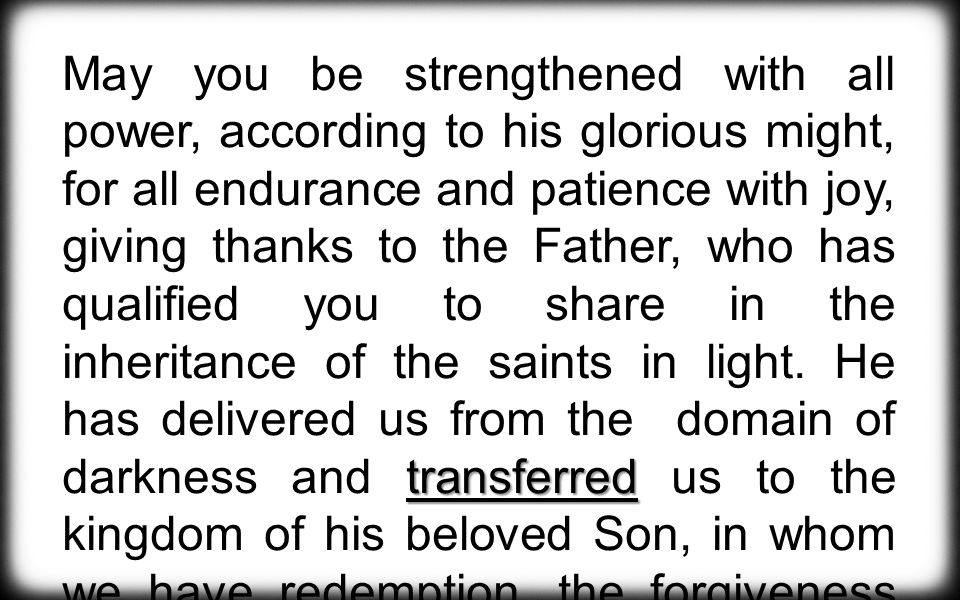 transferred May you be strengthened with all power, according to his glorious might, for all endurance and patience with joy, giving thanks to the Father, who has qualified you to share in the inheritance of the saints in light.