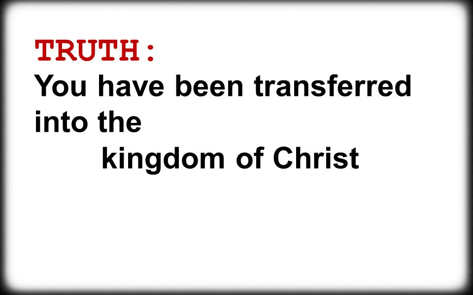TRUTH: You have been transferred into the kingdom of Christ