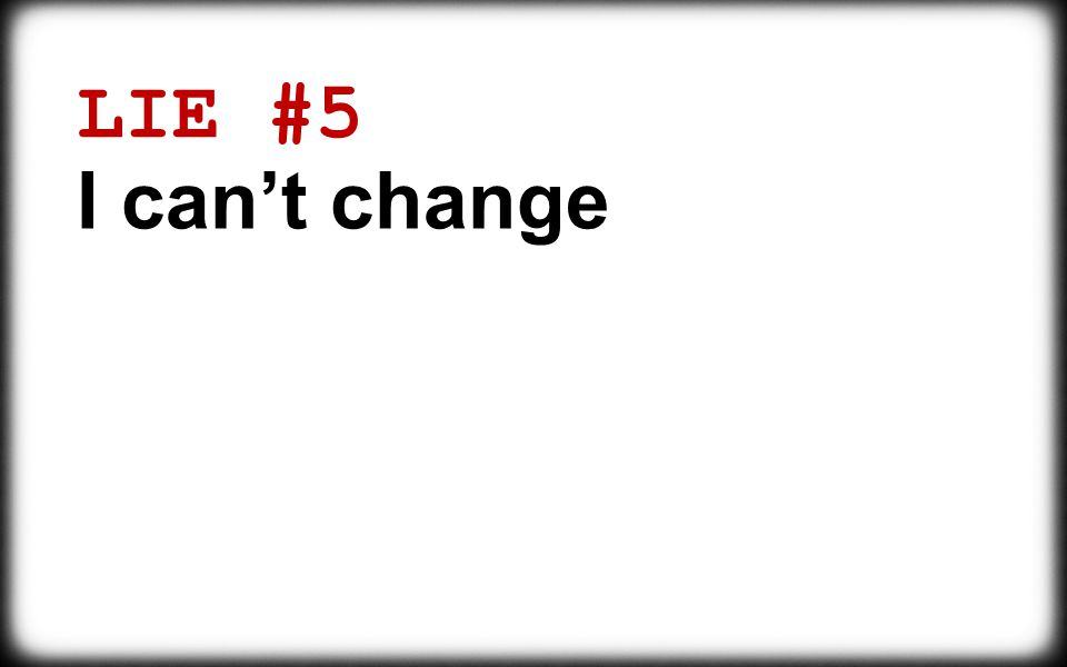 LIE #5 I can't change Things will always be this way It's my personality I need to be true to myself