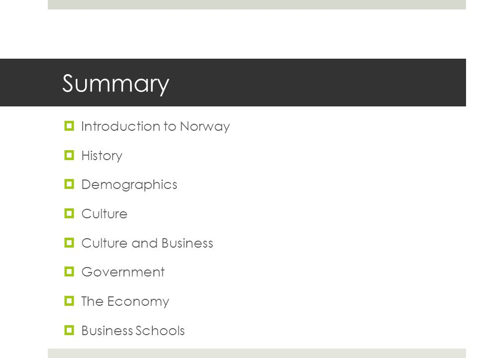Summary  Introduction to Norway  History  Demographics  Culture  Culture and Business  Government  The Economy  Business Schools