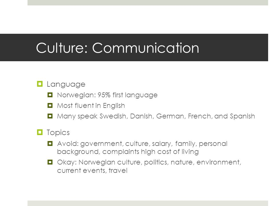 Culture: Communication  Language  Norwegian: 95% first language  Most fluent in English  Many speak Swedish, Danish, German, French, and Spanish  Topics  Avoid: government, culture, salary, family, personal background, complaints high cost of living  Okay: Norwegian culture, politics, nature, environment, current events, travel