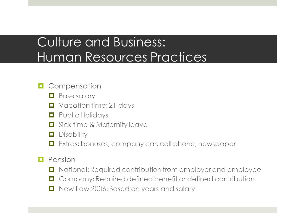 Culture and Business: Business Practice Norms  Similar to United States  Clothing dependent on individual company  Generally less formal  Business cards: given, but no distinct tradition  Work week  40 hours per week  9 hours per day  Overtime: 40%+ normal hourly rate  Sundays and Public Holidays are statutory holidays