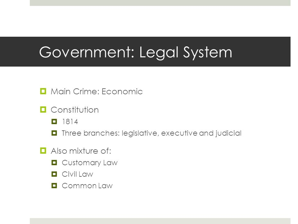 Government: Legal System  Main Crime: Economic  Constitution  1814  Three branches: legislative, executive and judicial  Also mixture of:  Customary Law  Civil Law  Common Law
