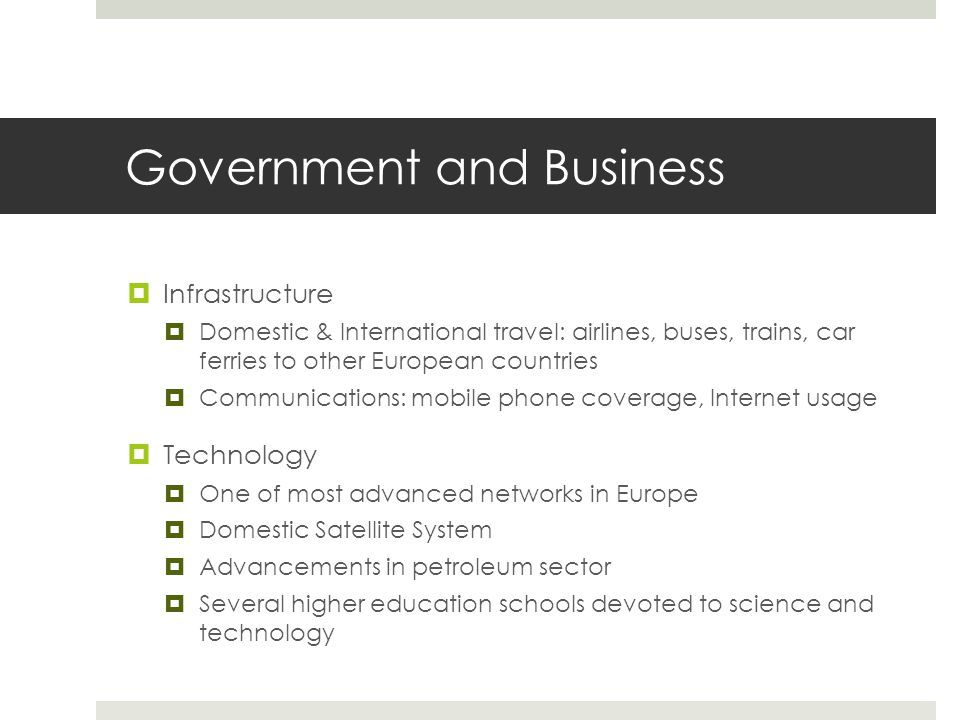 Government and Business  Infrastructure  Domestic & International travel: airlines, buses, trains, car ferries to other European countries  Communications: mobile phone coverage, Internet usage  Technology  One of most advanced networks in Europe  Domestic Satellite System  Advancements in petroleum sector  Several higher education schools devoted to science and technology
