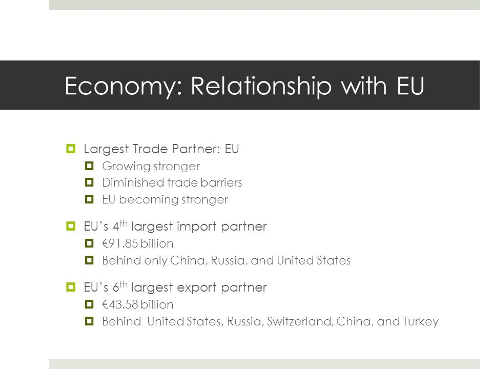 Economy: Relationship with EU  Largest Trade Partner: EU  Growing stronger  Diminished trade barriers  EU becoming stronger  EU's 4 th largest import partner  €91.85 billion  Behind only China, Russia, and United States  EU's 6 th largest export partner  €43.58 billion  Behind United States, Russia, Switzerland, China, and Turkey