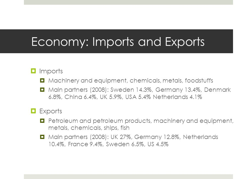 Economy: Imports and Exports  Imports  Machinery and equipment, chemicals, metals, foodstuffs  Main partners (2008): Sweden 14.3%, Germany 13.4%, Denmark 6.8%, China 6.4%, UK 5.9%, USA 5.4% Netherlands 4.1%  Exports  Petroleum and petroleum products, machinery and equipment, metals, chemicals, ships, fish  Main partners (2008): UK 27%, Germany 12.8%, Netherlands 10.4%, France 9.4%, Sweden 6.5%, US 4.5%