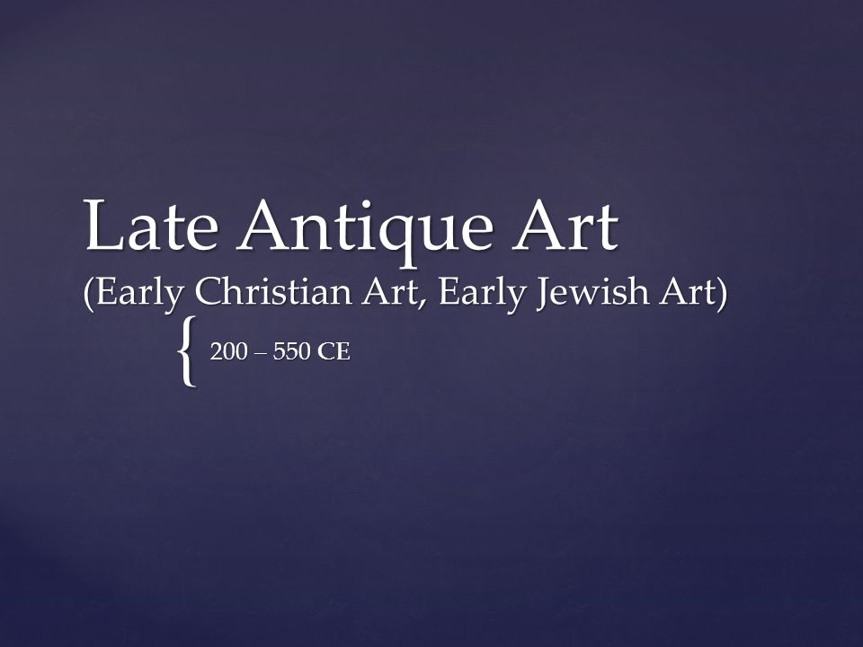 { Late Antique Art (Early Christian Art, Early Jewish Art) 200 – 550 CE