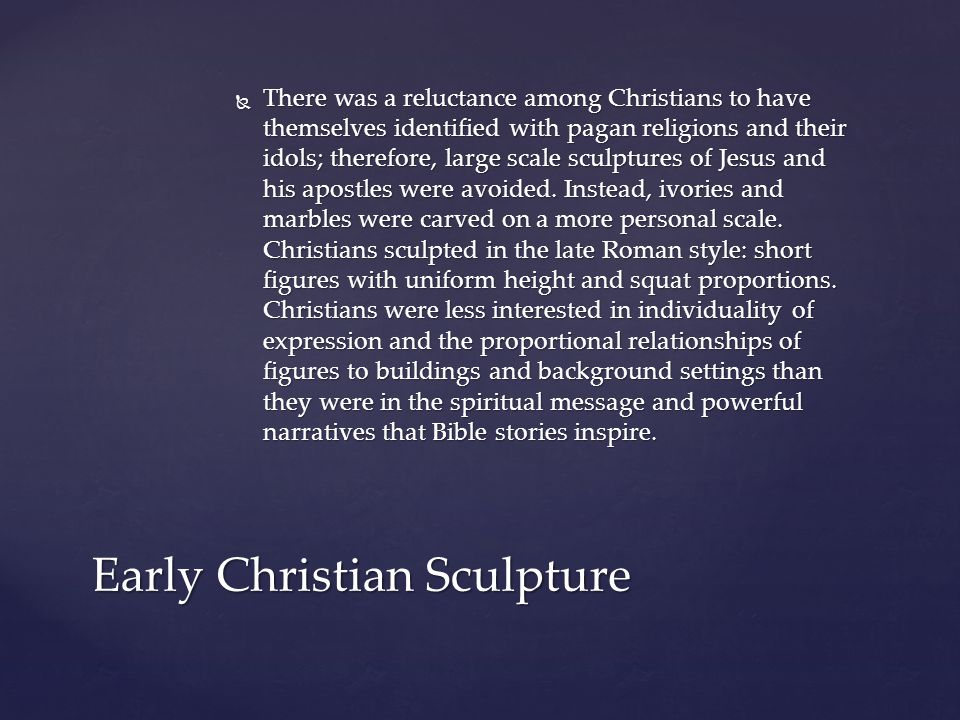  There was a reluctance among Christians to have themselves identified with pagan religions and their idols; therefore, large scale sculptures of Jesus and his apostles were avoided.
