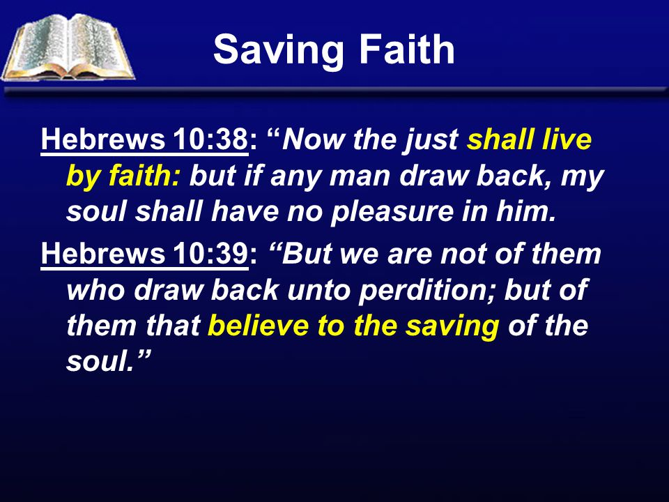 Saving Faith Hebrews 10:38: Now the just shall live by faith: but if any man draw back, my soul shall have no pleasure in him.