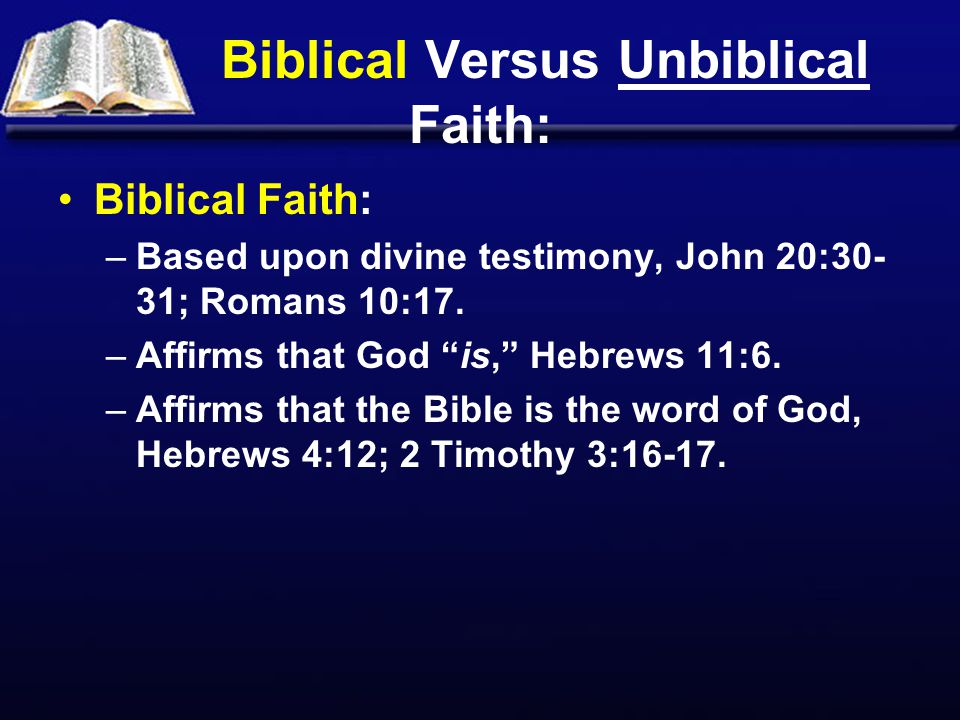 Biblical Versus Unbiblical Faith: Biblical Faith: –Based upon divine testimony, John 20:30- 31; Romans 10:17.
