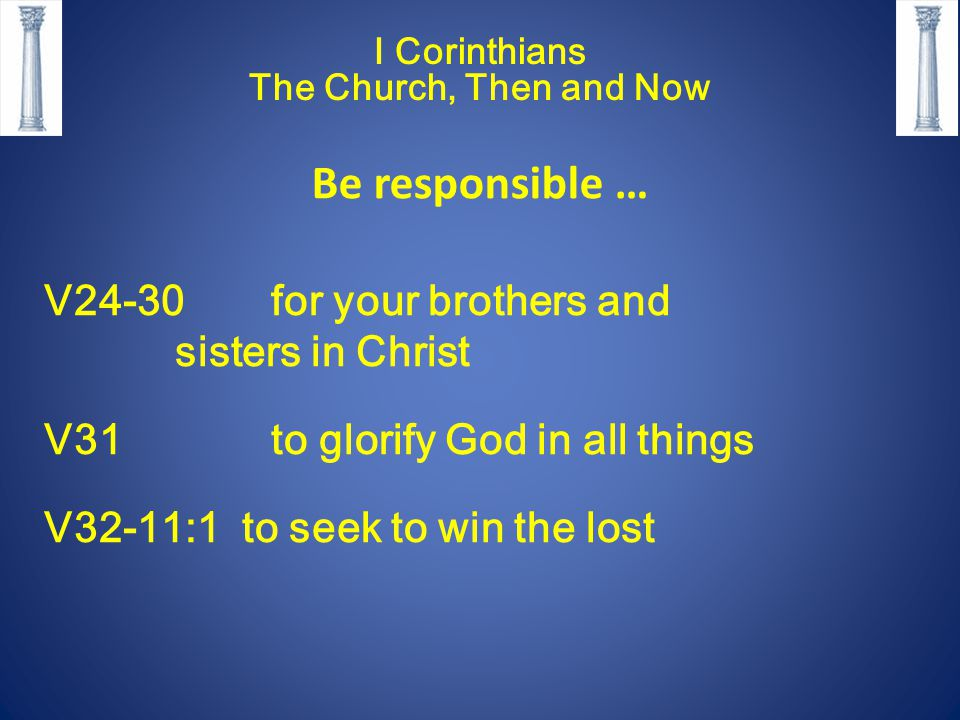 I Corinthians The Church, Then and Now Be responsible … V24-30 for your brothers and sisters in Christ V31 to glorify God in all things V32-11:1 to se