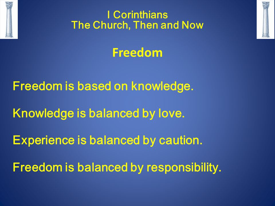 I Corinthians The Church, Then and Now Freedom Freedom is based on knowledge. Knowledge is balanced by love. Experience is balanced by caution. Freedo