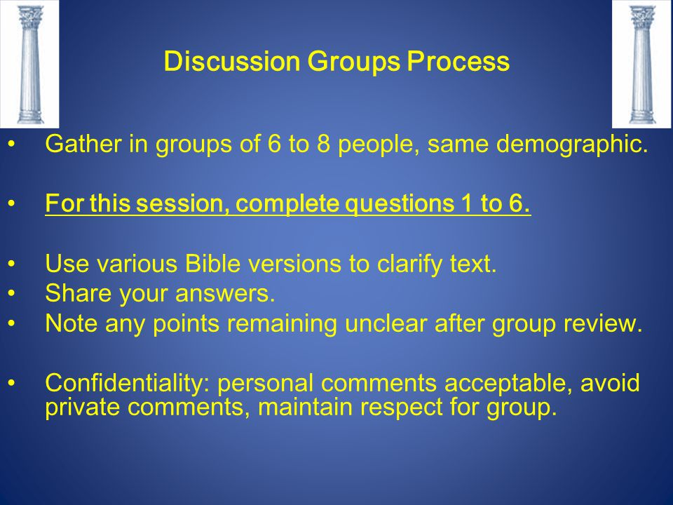 Discussion Groups Process Gather in groups of 6 to 8 people, same demographic. For this session, complete questions 1 to 6. Use various Bible versions