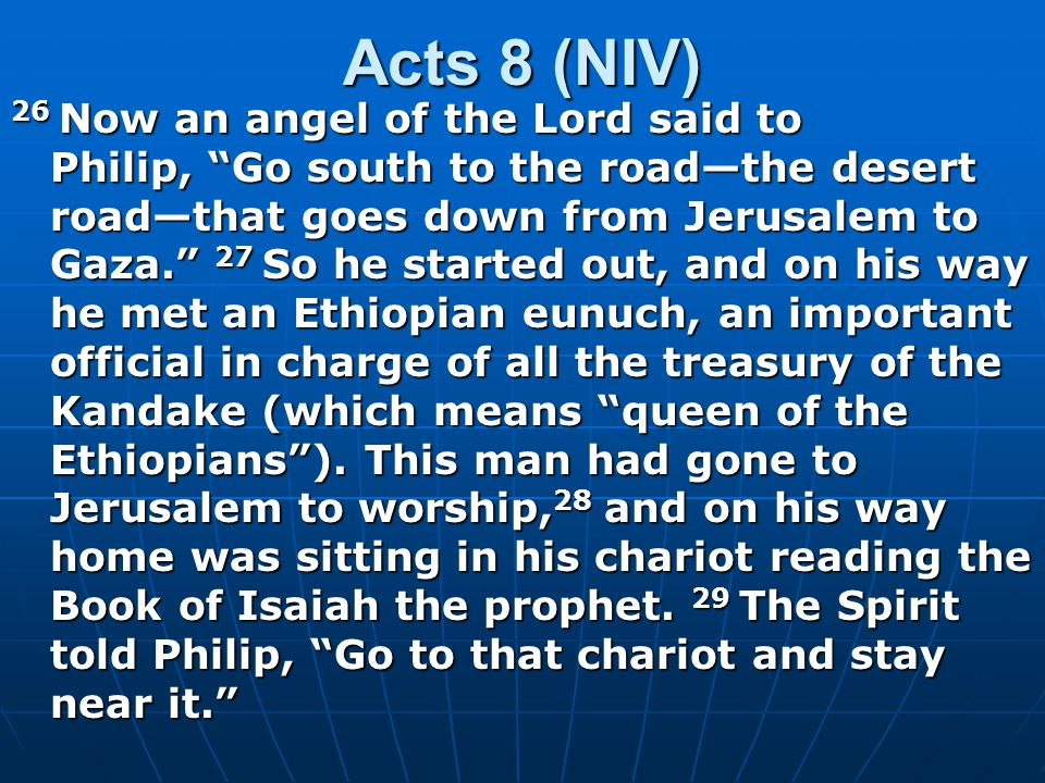 Acts 8 (NIV) 26 Now an angel of the Lord said to Philip, Go south to the road—the desert road—that goes down from Jerusalem to Gaza. 27 So he started out, and on his way he met an Ethiopian eunuch, an important official in charge of all the treasury of the Kandake (which means queen of the Ethiopians ).