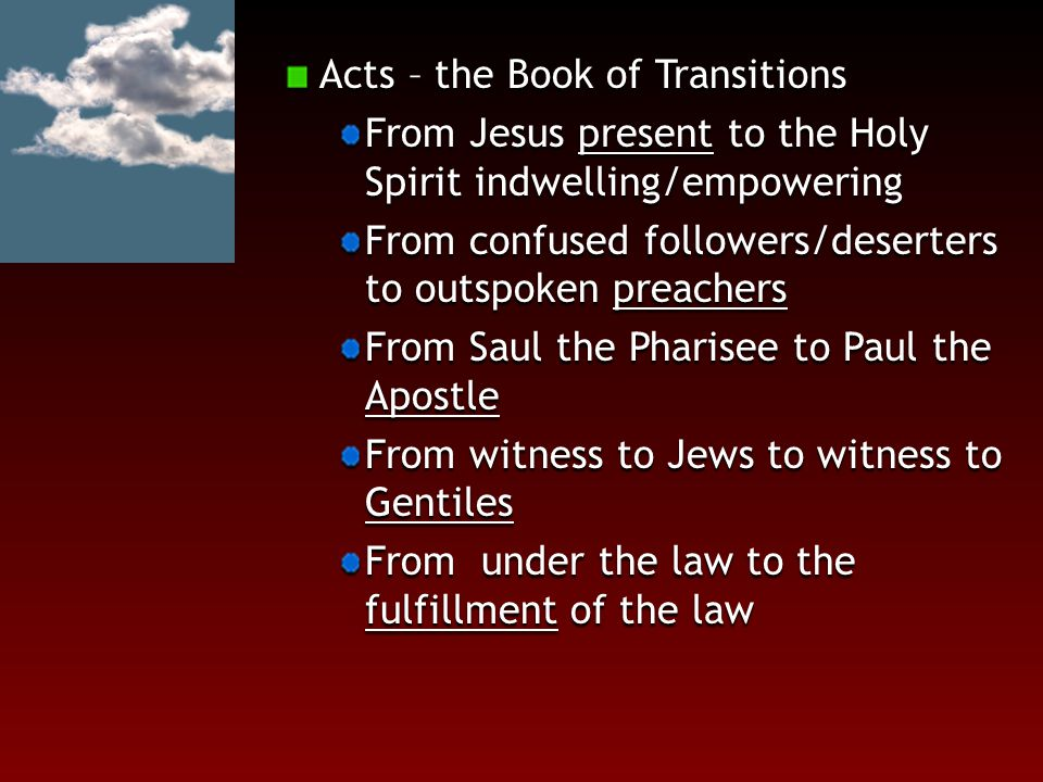Acts – the Book of Transitions From Jesus present to the Holy Spirit indwelling/empowering From confused followers/deserters to outspoken preachers Fr