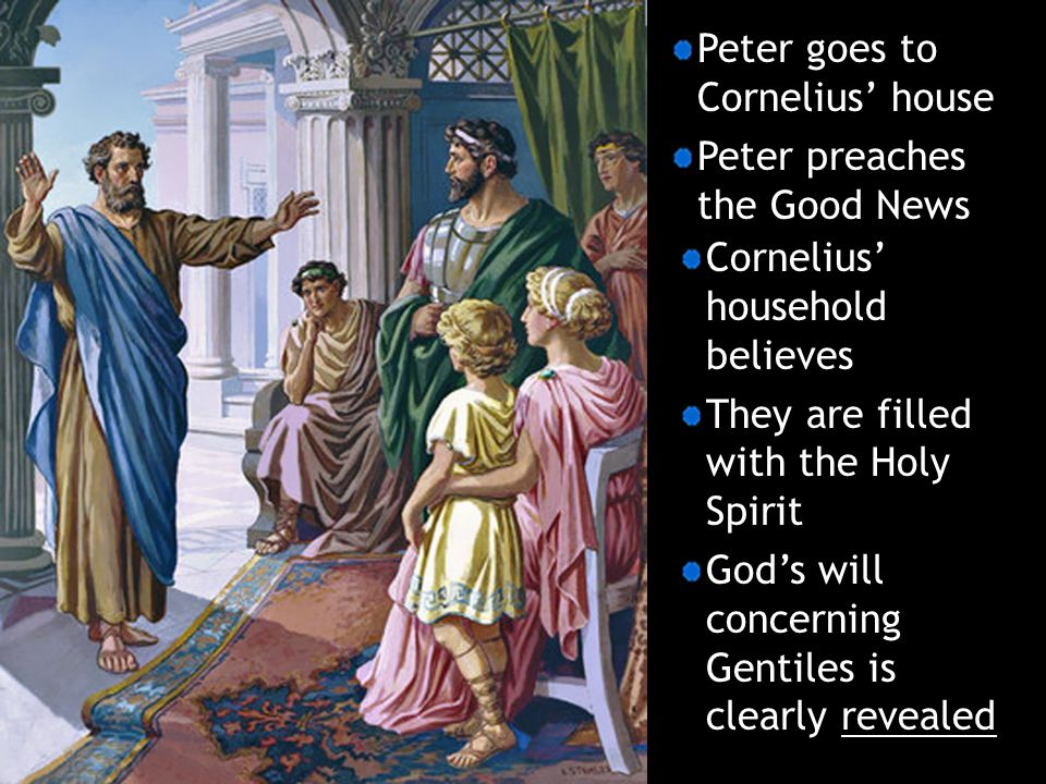 Peter goes to Cornelius' house Peter preaches the Good News Cornelius' household believes They are filled with the Holy Spirit God's will concerning G