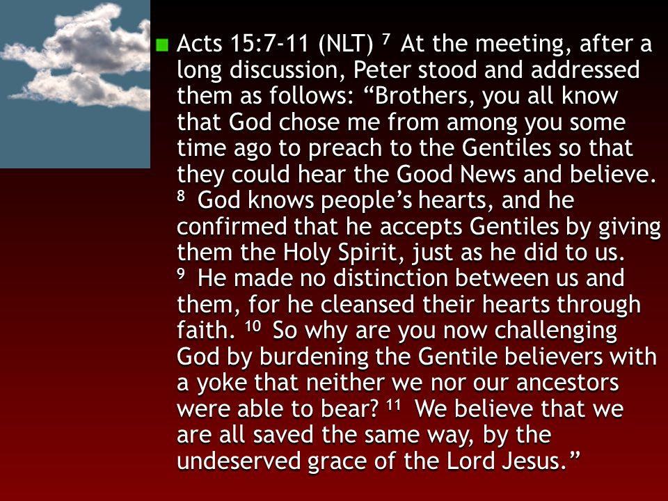 "Acts 15:7-11 (NLT) 7 At the meeting, after a long discussion, Peter stood and addressed them as follows: ""Brothers, you all know that God chose me fro"