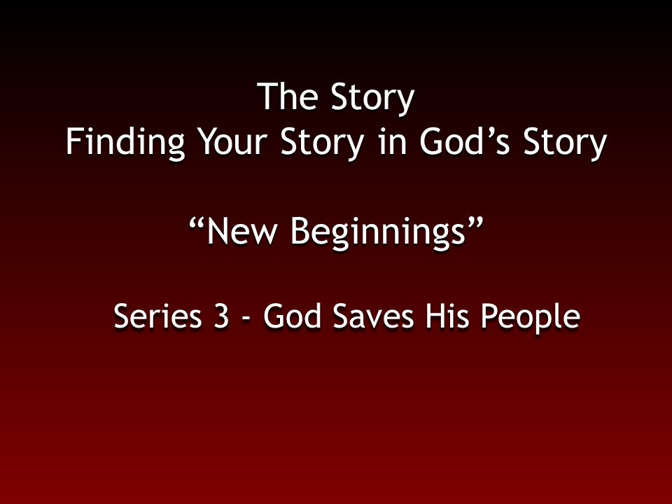 "The Story Finding Your Story in God's Story ""New Beginnings"" Series 3 - God Saves His People"