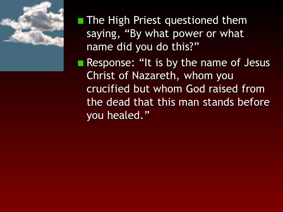 "The High Priest questioned them saying, ""By what power or what name did you do this?"" Response: ""It is by the name of Jesus Christ of Nazareth, whom y"