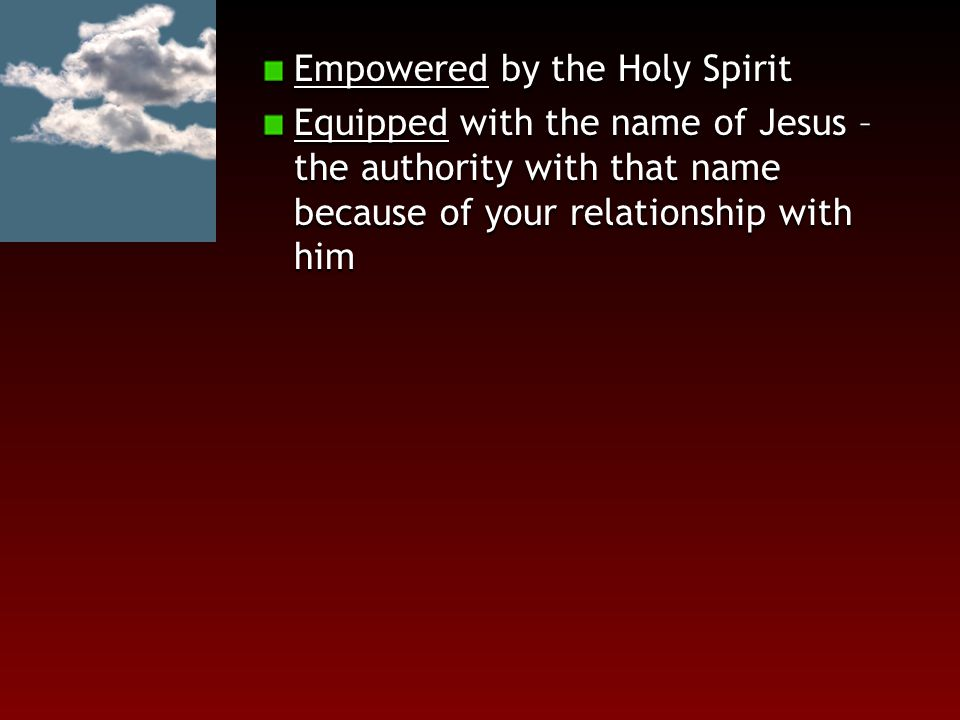 Empowered by the Holy Spirit Equipped with the name of Jesus – the authority with that name because of your relationship with him