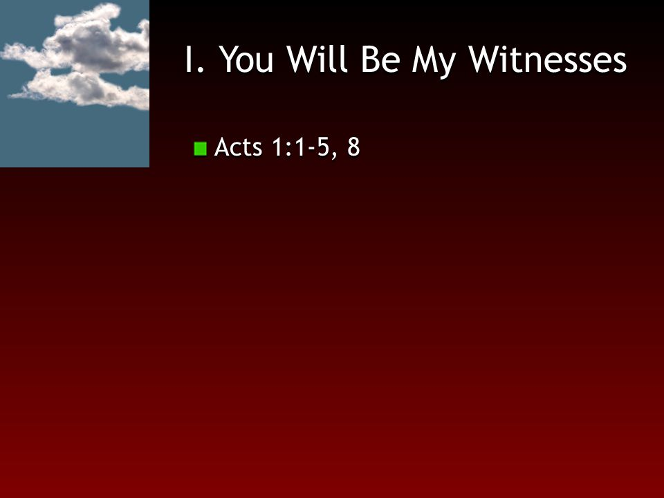 I. You Will Be My Witnesses Acts 1:1-5, 8