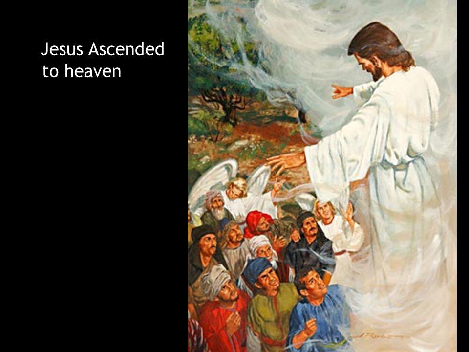 Jesus Ascended to heaven Jesus Ascended to heaven