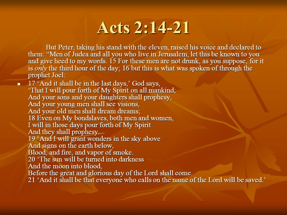 Acts 2:14-21 But Peter, taking his stand with the eleven, raised his voice and declared to them: Men of Judea and all you who live in Jerusalem, let this be known to you and give heed to my words.