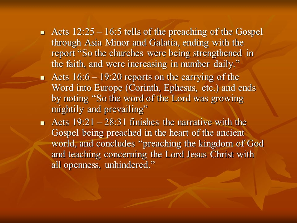 Acts 12:25 – 16:5 tells of the preaching of the Gospel through Asia Minor and Galatia, ending with the report So the churches were being strengthened in the faith, and were increasing in number daily. Acts 12:25 – 16:5 tells of the preaching of the Gospel through Asia Minor and Galatia, ending with the report So the churches were being strengthened in the faith, and were increasing in number daily. Acts 16:6 – 19:20 reports on the carrying of the Word into Europe (Corinth, Ephesus, etc.) and ends by noting So the word of the Lord was growing mightily and prevailing Acts 16:6 – 19:20 reports on the carrying of the Word into Europe (Corinth, Ephesus, etc.) and ends by noting So the word of the Lord was growing mightily and prevailing Acts 19:21 – 28:31 finishes the narrative with the Gospel being preached in the heart of the ancient world, and concludes preaching the kingdom of God and teaching concerning the Lord Jesus Christ with all openness, unhindered. Acts 19:21 – 28:31 finishes the narrative with the Gospel being preached in the heart of the ancient world, and concludes preaching the kingdom of God and teaching concerning the Lord Jesus Christ with all openness, unhindered.