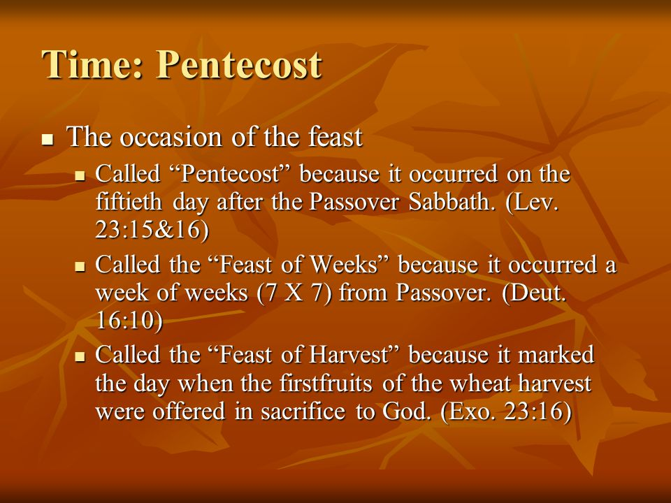 Time: Pentecost The occasion of the feast The occasion of the feast Called Pentecost because it occurred on the fiftieth day after the Passover Sabbath.
