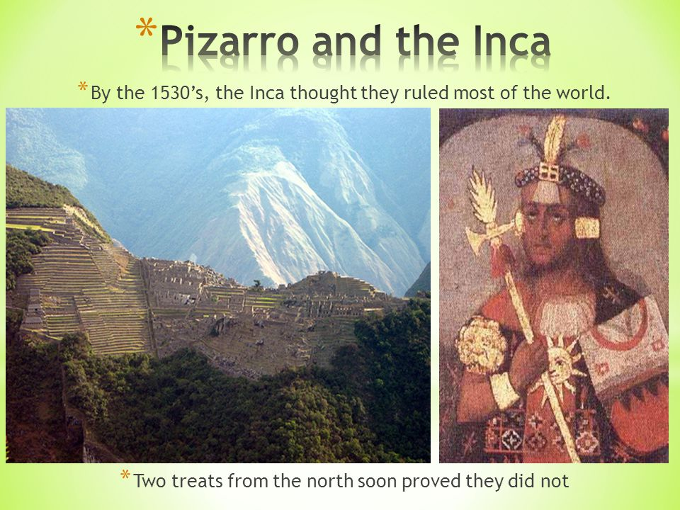 * By the 1530's, the Inca thought they ruled most of the world.
