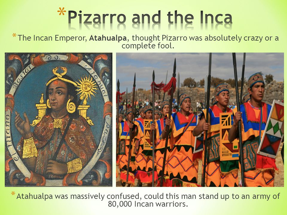 * The Incan Emperor, Atahualpa, thought Pizarro was absolutely crazy or a complete fool.