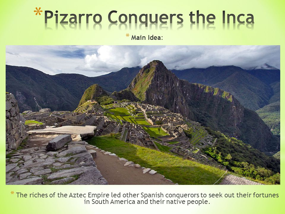 * Main Idea: * The riches of the Aztec Empire led other Spanish conquerors to seek out their fortunes in South America and their native people.