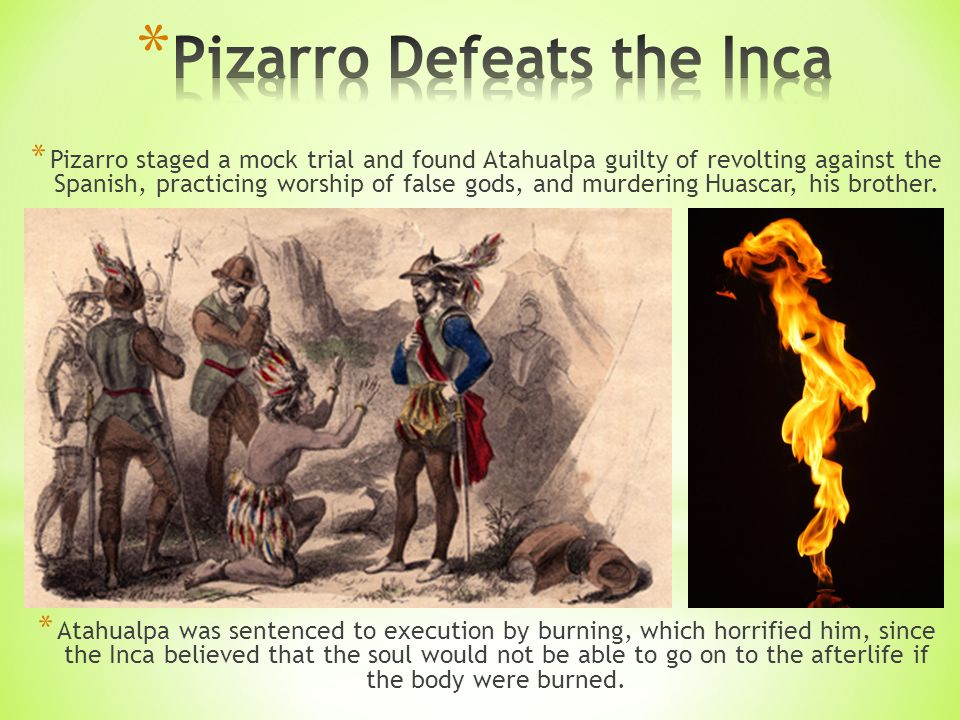 * Pizarro staged a mock trial and found Atahualpa guilty of revolting against the Spanish, practicing worship of false gods, and murdering Huascar, his brother.