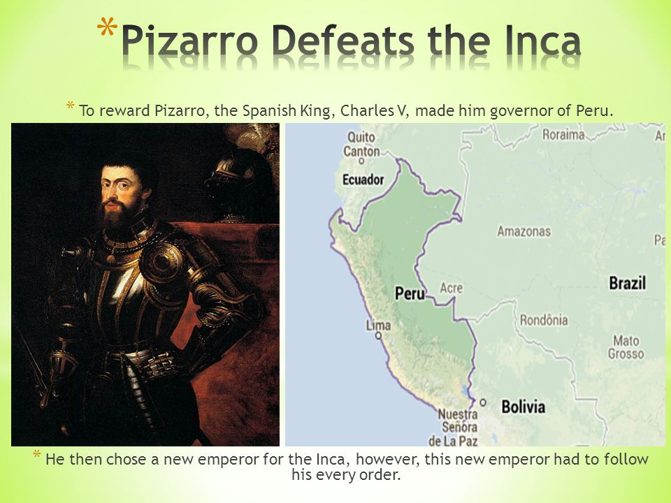 * To reward Pizarro, the Spanish King, Charles V, made him governor of Peru.