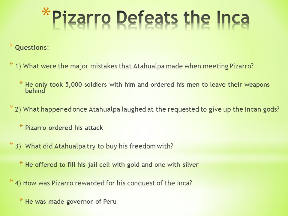 * Questions: * 1) What were the major mistakes that Atahualpa made when meeting Pizarro.