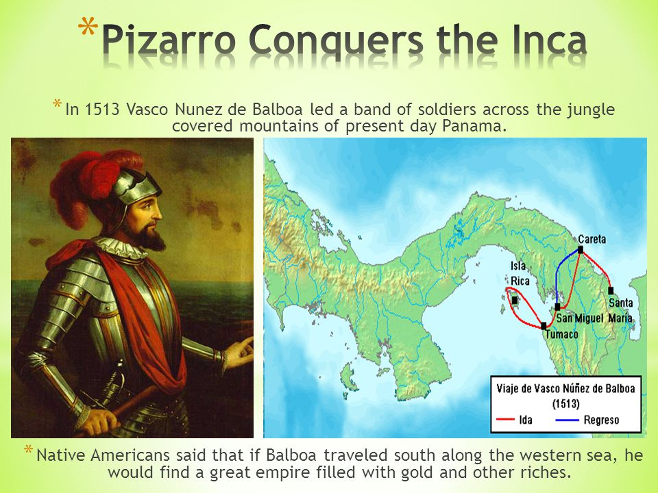 * In 1513 Vasco Nunez de Balboa led a band of soldiers across the jungle covered mountains of present day Panama.