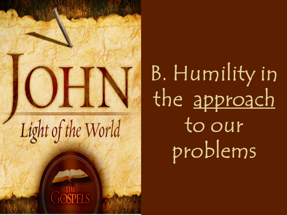 B. Humility in the approach to our problems