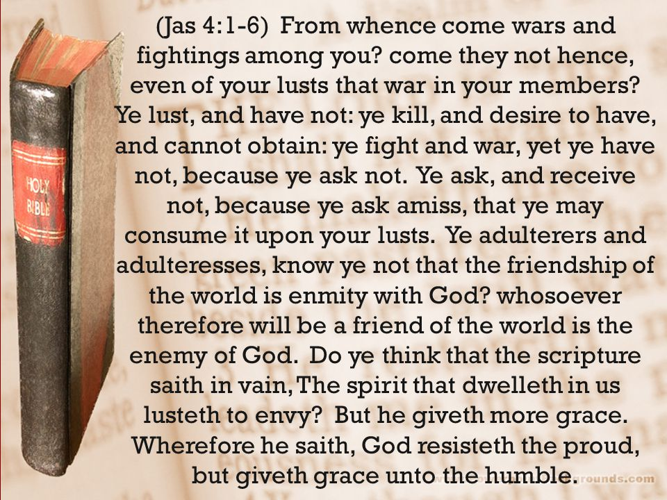 (Jas 4:1-6) From whence come wars and fightings among you.