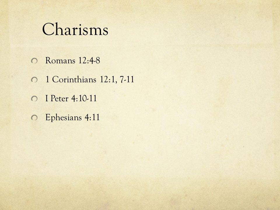 Charisms Romans 12:4-8 1 Corinthians 12:1, 7-11 I Peter 4:10-11 Ephesians 4:11