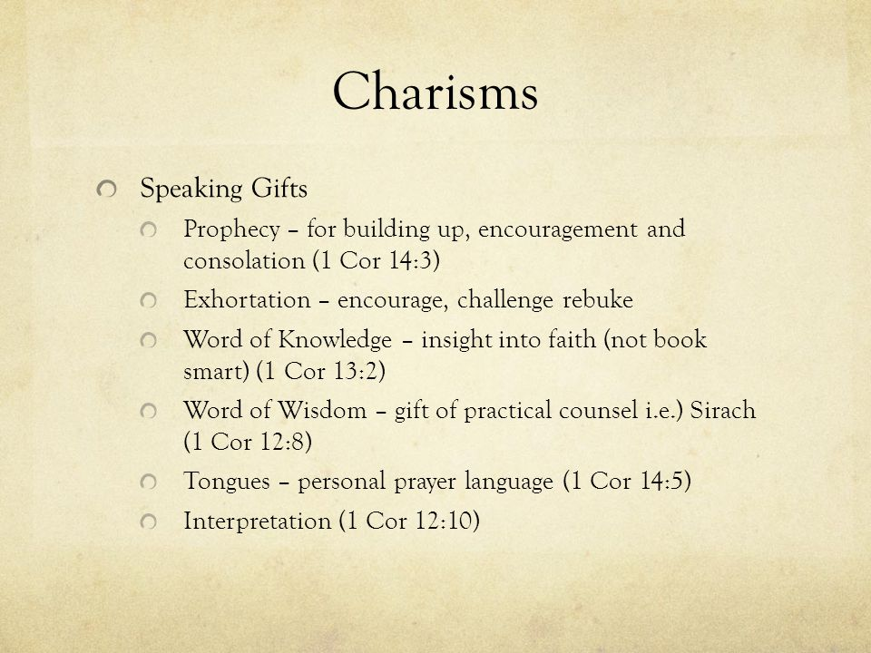Charisms Speaking Gifts Prophecy – for building up, encouragement and consolation (1 Cor 14:3) Exhortation – encourage, challenge rebuke Word of Knowledge – insight into faith (not book smart) (1 Cor 13:2) Word of Wisdom – gift of practical counsel i.e.) Sirach (1 Cor 12:8) Tongues – personal prayer language (1 Cor 14:5) Interpretation (1 Cor 12:10)