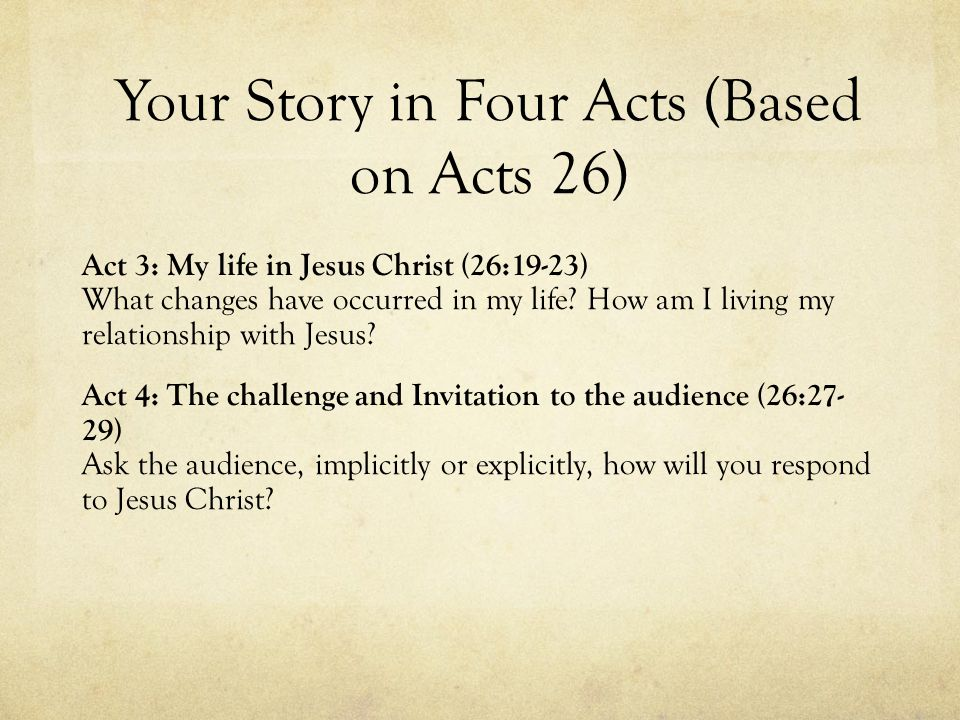 Your Story in Four Acts (Based on Acts 26) Act 3: My life in Jesus Christ (26:19-23) What changes have occurred in my life.