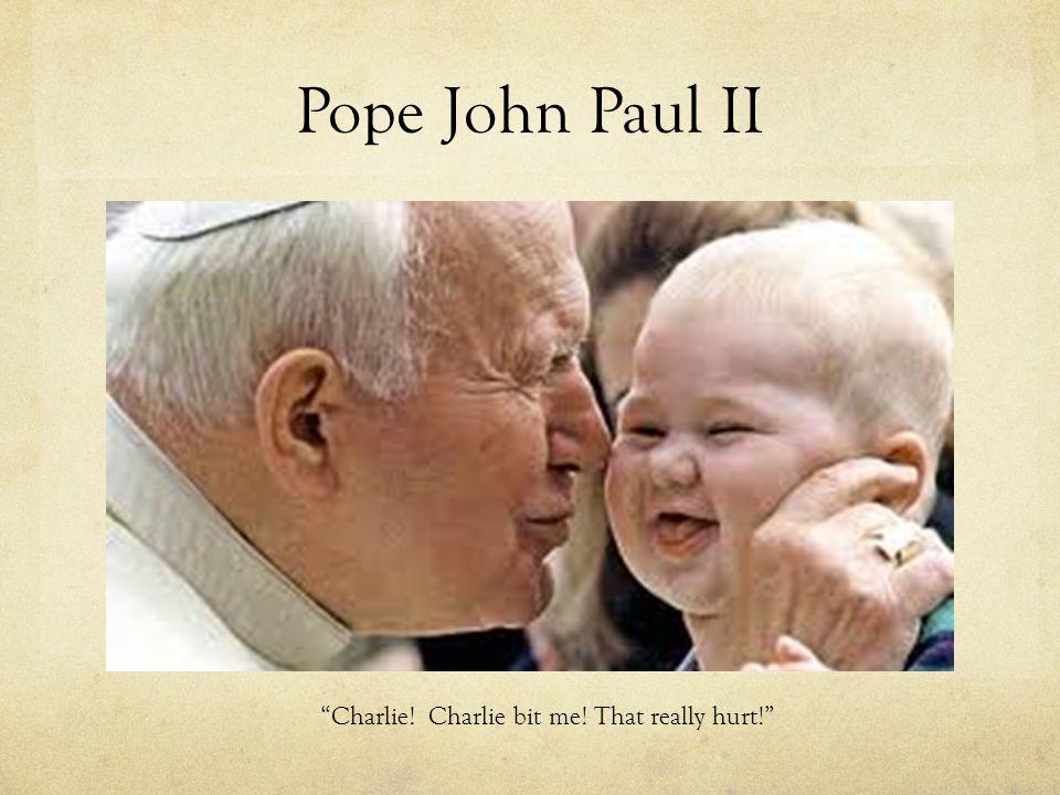 Pope John Paul II Charlie! Charlie bit me! That really hurt!